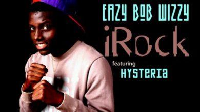 Photo of Music Premiere : Eazy Bob Wizzy Ft Hysteria 'IRock'