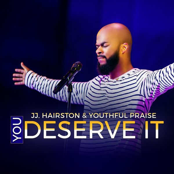 J J Hairston & Youthful Praise - You Deserve It