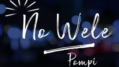Photo of #GMPSundayChoice :: Pompi – No Wele | Lyrics