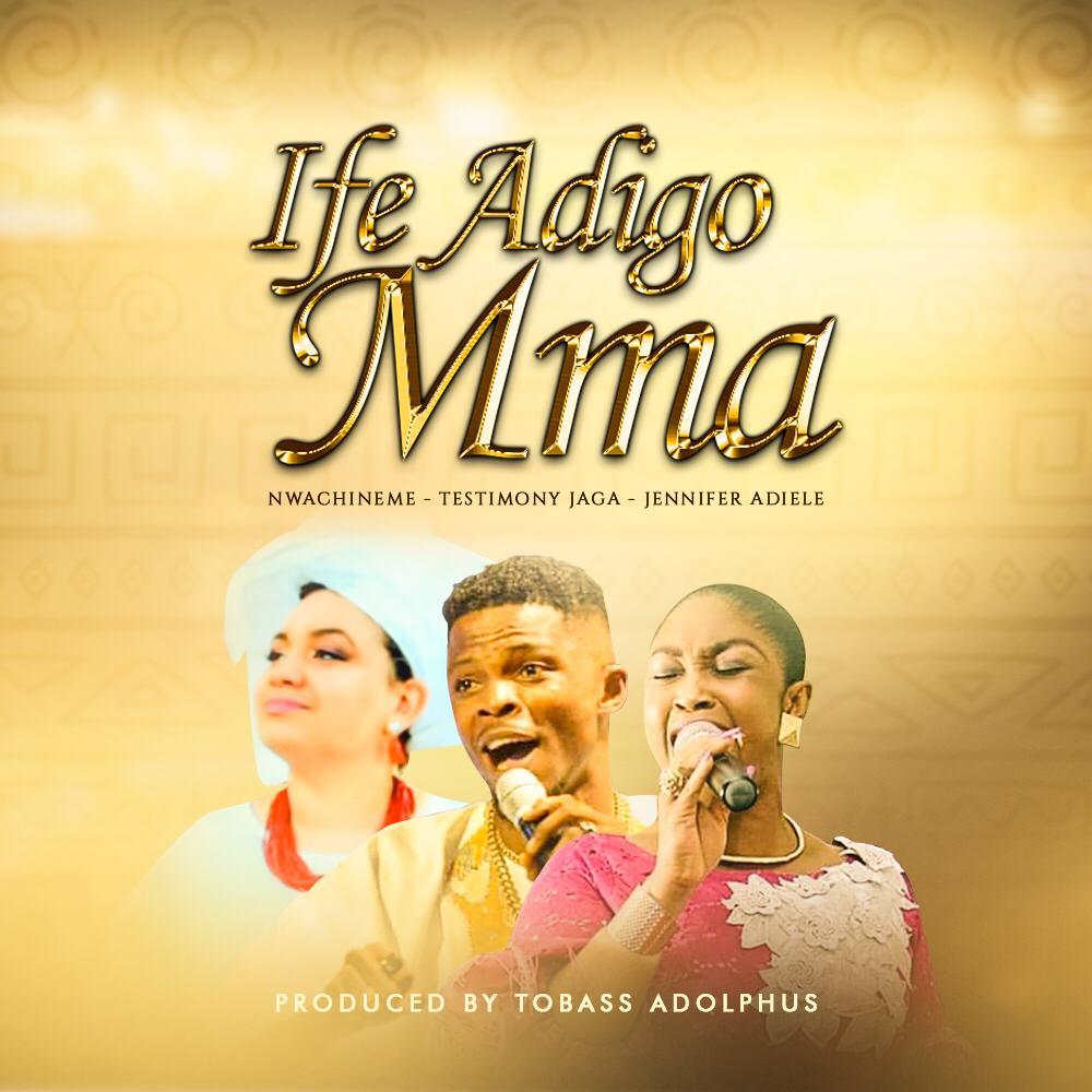 Nwa Chineme - Ife Adigo Mma Feat. Testimony Jaga & Jennifer Adiele [Art cover]